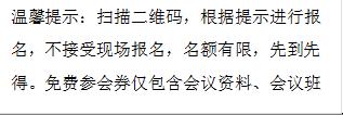 温馨提示:扫描二维码,根据提示进行报名,不接受现场报名,名额有限,先到先得。免费参会券仅包含会议资料、会议班车。